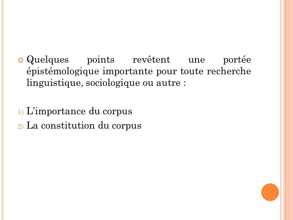 Quelques points revêtent une portée épistémologique importante pour toute recherche linguistique, sociologique ou autre : 1) L'importance du corpus 2)