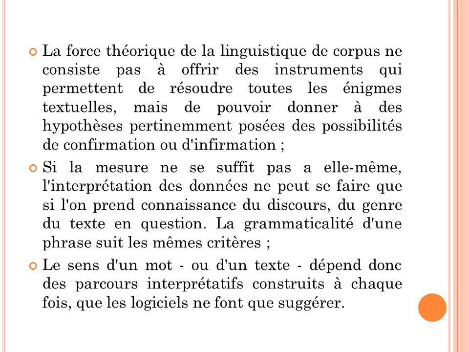 La force théorique de la linguistique de corpus ne consiste pas à offrir des instruments qui permettent de résoudre toutes les énigmes textuelles, mai