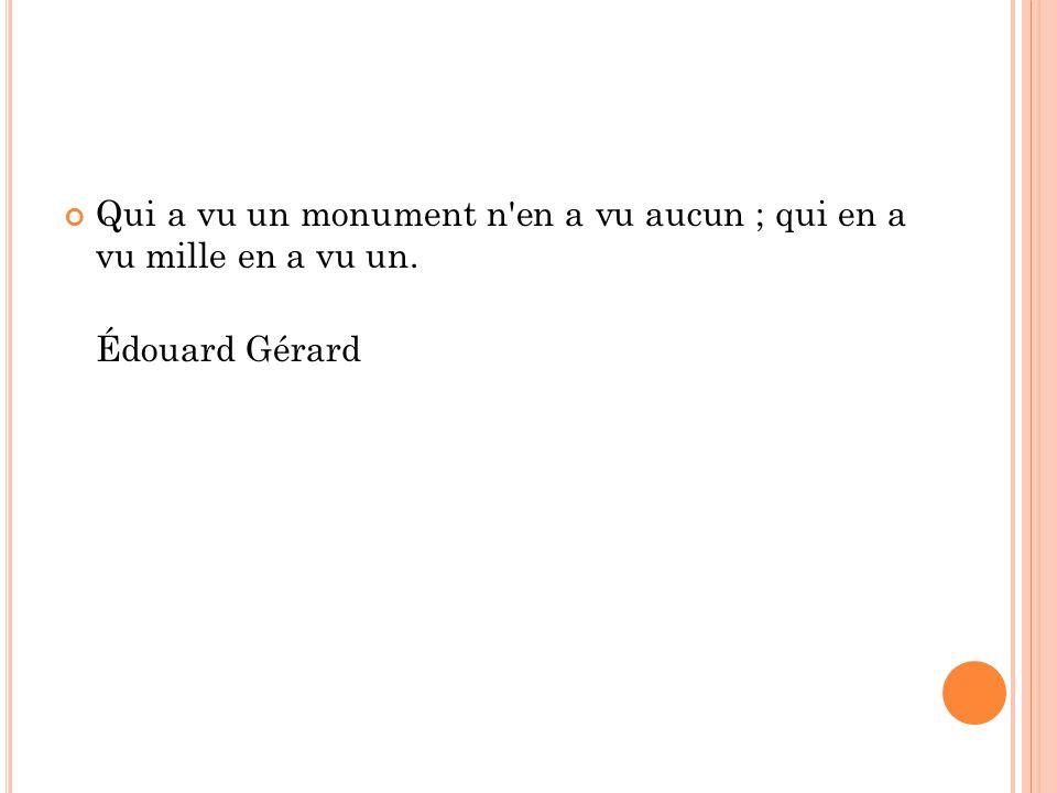 Qui a vu un monument n'en a vu aucun ; qui en a vu mille en a vu un. Édouard Gérard