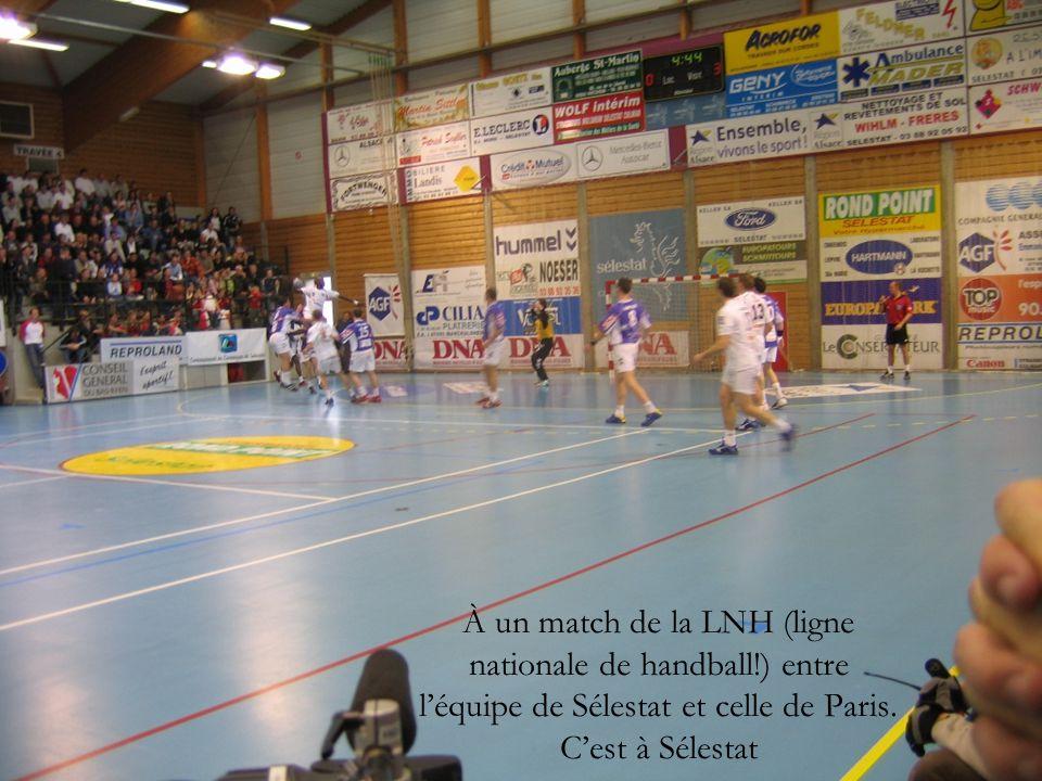 À un match de la LNH (ligne nationale de handball!) entre l'équipe de Sélestat et celle de Paris.