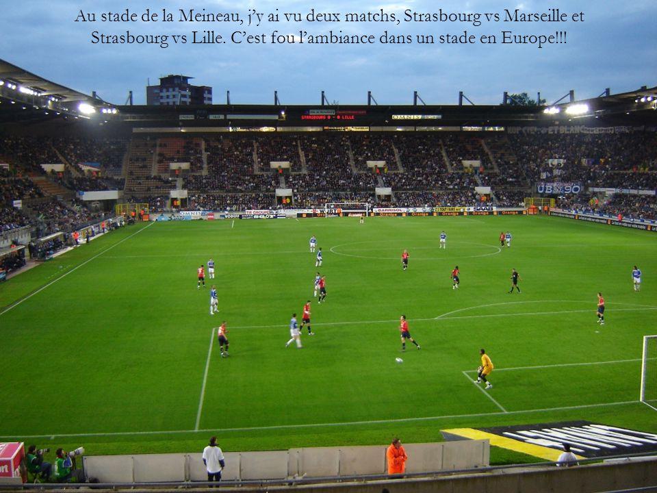Au stade de la Meineau, j'y ai vu deux matchs, Strasbourg vs Marseille et Strasbourg vs Lille. C'est fou l'ambiance dans un stade en Europe!!!