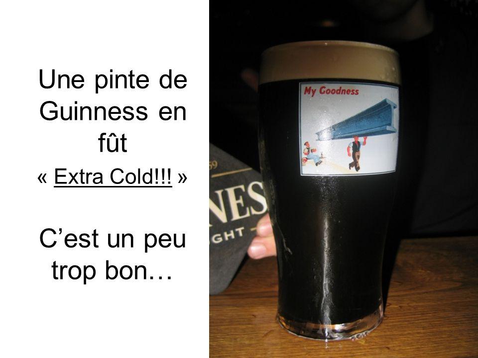 Une pinte de Guinness en fût « Extra Cold!!! » C'est un peu trop bon…