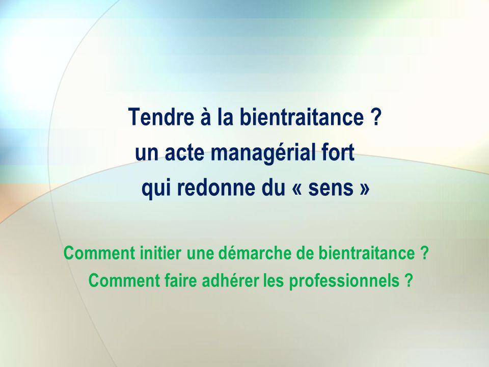 Tendre à la bientraitance ? un acte managérial fort qui redonne du « sens » Comment initier une démarche de bientraitance ? Comment faire adhérer les