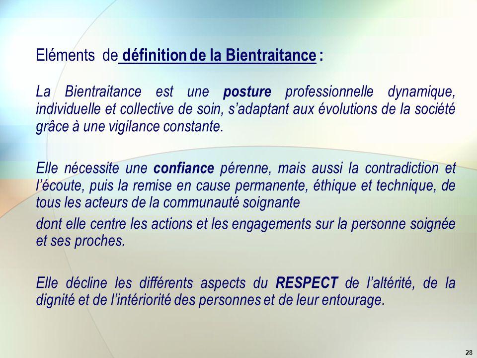28 Eléments de définition de la Bientraitance : La Bientraitance est une posture professionnelle dynamique, individuelle et collective de soin, s'adap
