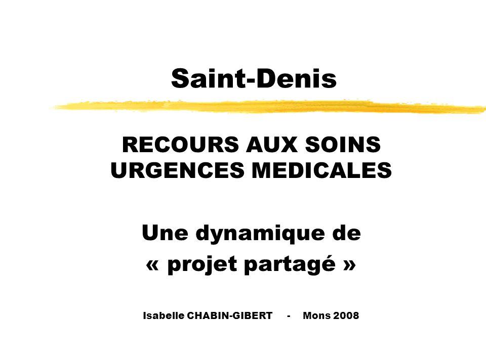 Saint-Denis RECOURS AUX SOINS URGENCES MEDICALES Une dynamique de « projet partagé » Isabelle CHABIN-GIBERT - Mons 2008