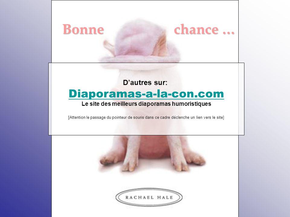 Bonne chance … Bonne chance … D'autres sur: Diaporamas-a-la-con.com Le site des meilleurs diaporamas humoristiques [Attention le passage du pointeur de souris dans ce cadre déclenche un lien vers le site]
