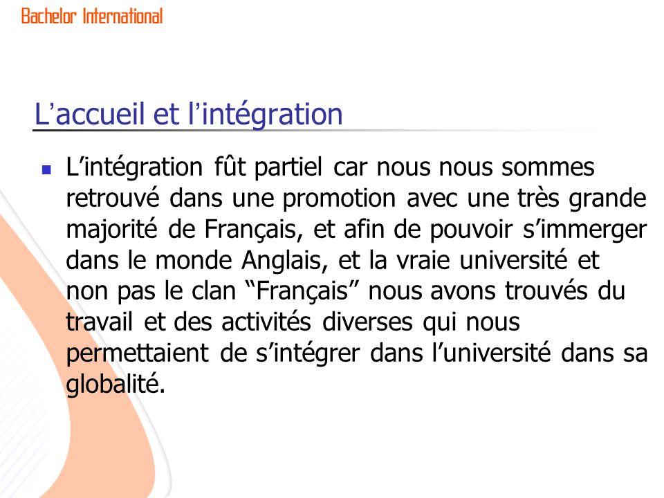 L'accueil et l'intégration L'intégration fût partiel car nous nous sommes retrouvé dans une promotion avec une très grande majorité de Français, et af