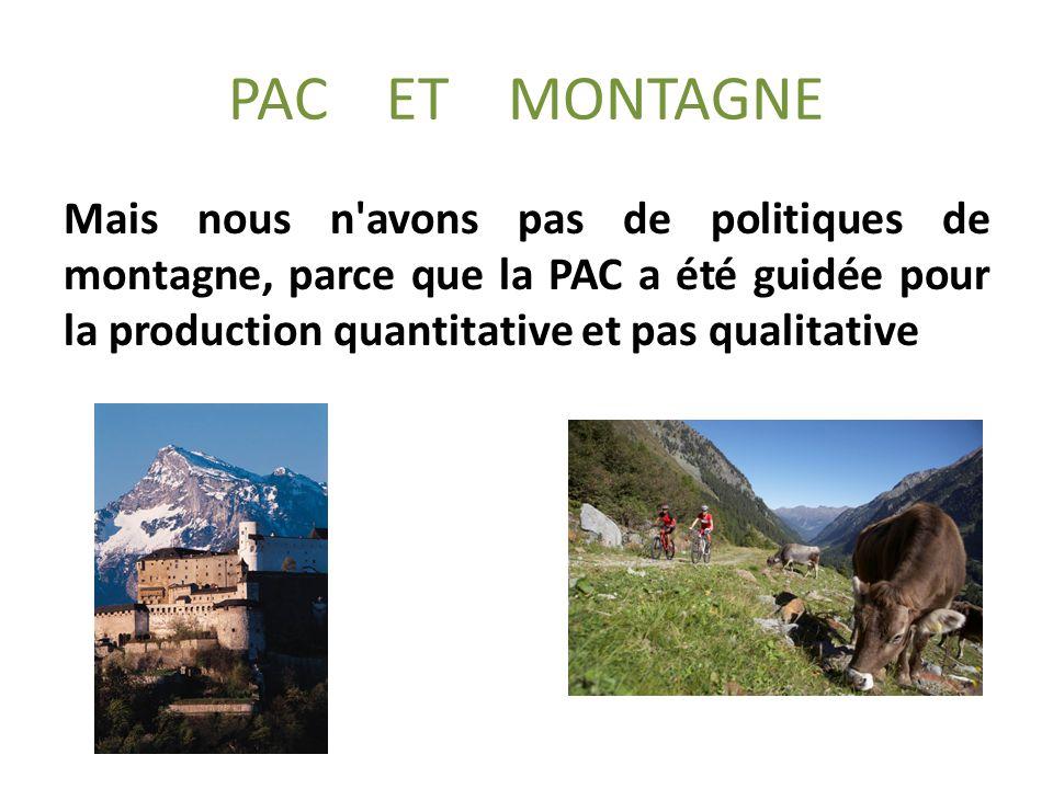 PAC ET MONTAGNE Mais nous n avons pas de politiques de montagne, parce que la PAC a été guidée pour la production quantitative et pas qualitative