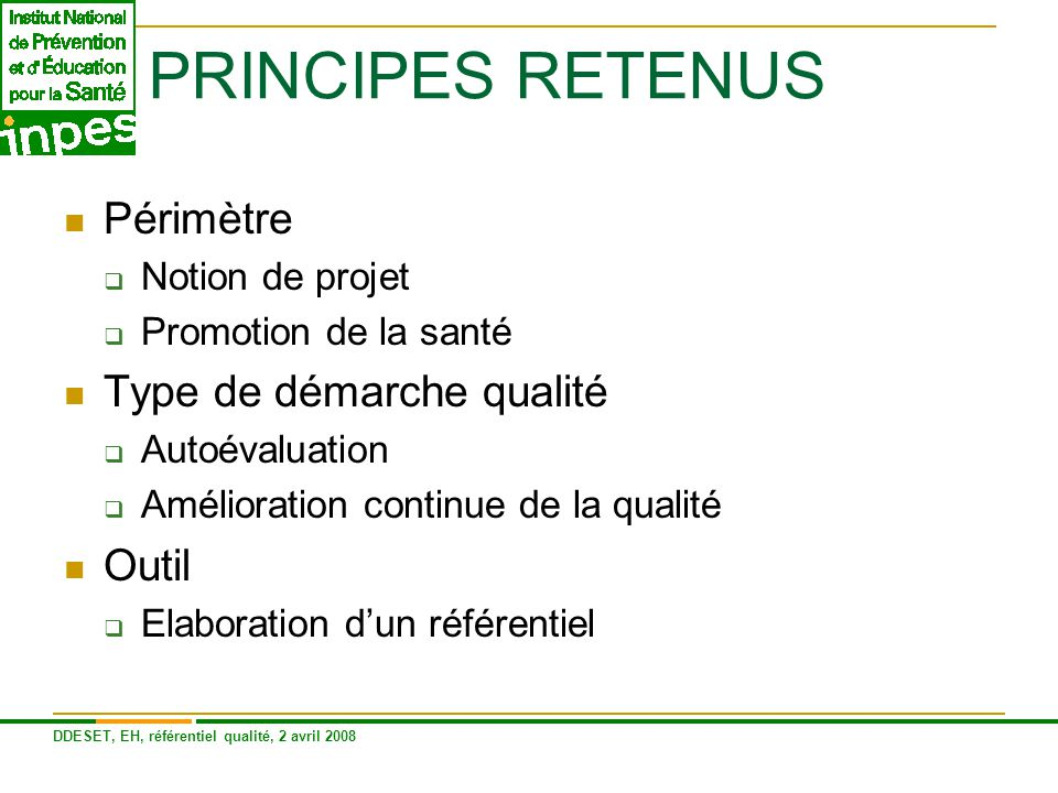 DDESET, EH, référentiel qualité, 2 avril 2008 STRUCTURE DU REFERENTIEL 5 domaines principaux :  Valeurs promotion santé  Diagnostic /analyse de situation  Planification  Gestion /management du projet  Dynamique associative Des critères et indicateurs
