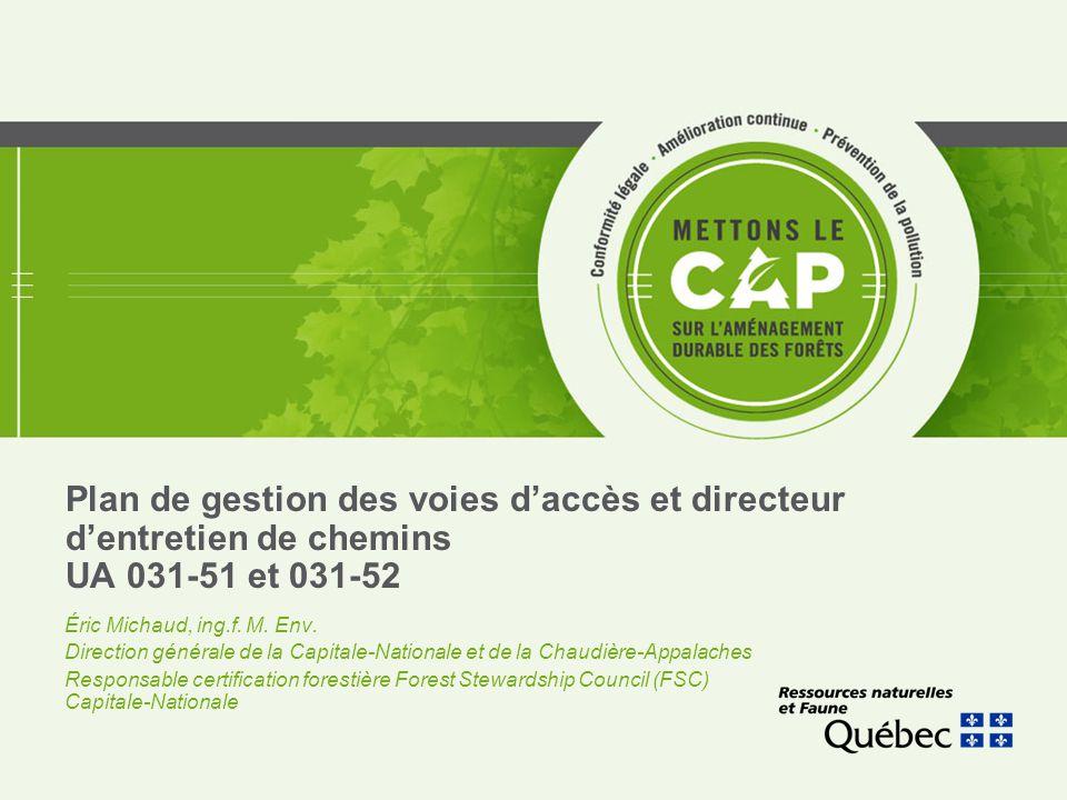 Plan de gestion des voies d'accès et directeur d'entretien de chemins UA 031-51 et 031-52 Éric Michaud, ing.f. M. Env. Direction générale de la Capita