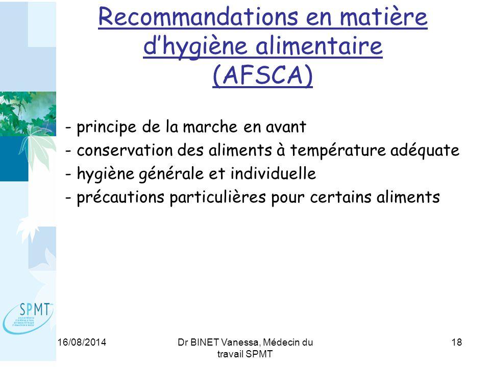 16/08/2014Dr BINET Vanessa, Médecin du travail SPMT 18 Recommandations en matière d'hygiène alimentaire (AFSCA) - principe de la marche en avant - conservation des aliments à température adéquate - hygiène générale et individuelle - précautions particulières pour certains aliments