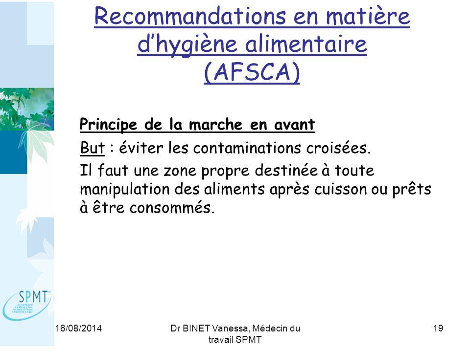 16/08/2014Dr BINET Vanessa, Médecin du travail SPMT 19 Recommandations en matière d'hygiène alimentaire (AFSCA) Principe de la marche en avant But : éviter les contaminations croisées.