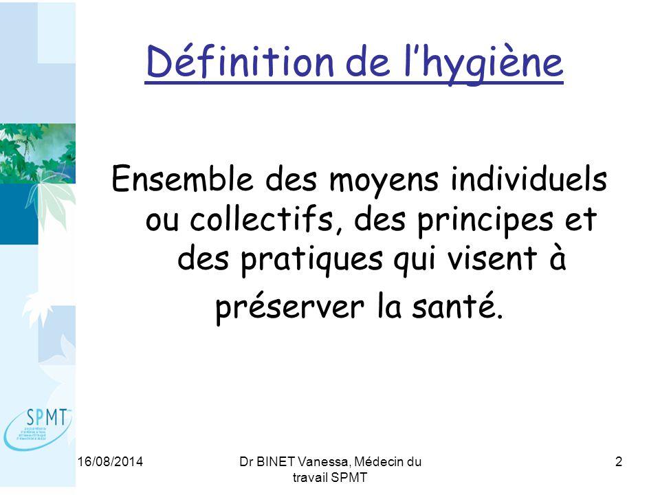 16/08/2014Dr BINET Vanessa, Médecin du travail SPMT 2 Définition de l'hygiène Ensemble des moyens individuels ou collectifs, des principes et des pratiques qui visent à préserver la santé.