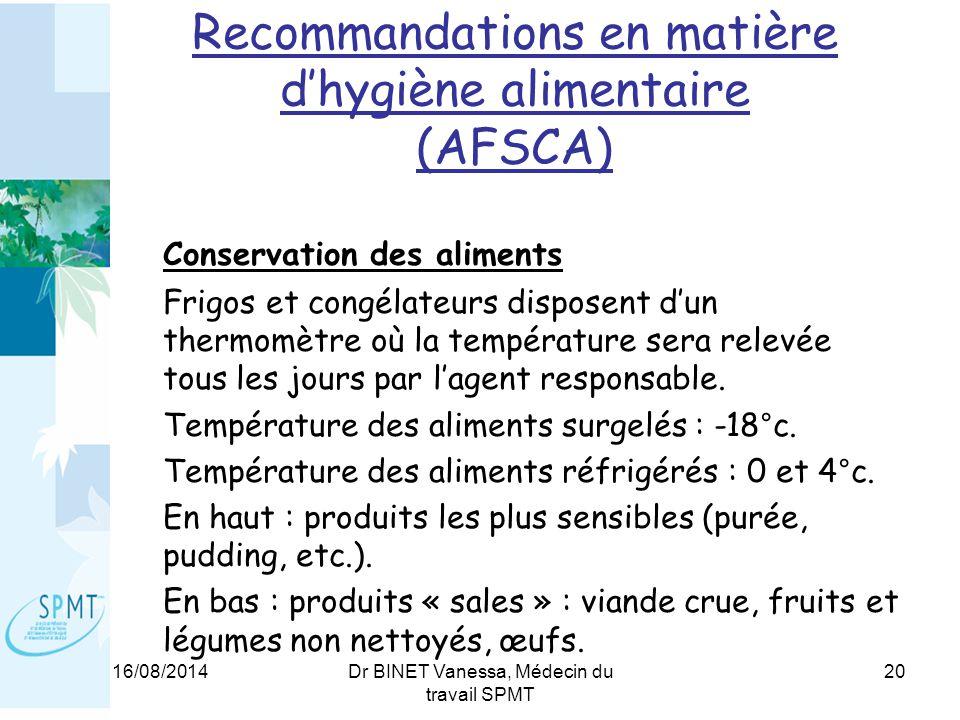 16/08/2014Dr BINET Vanessa, Médecin du travail SPMT 20 Recommandations en matière d'hygiène alimentaire (AFSCA) Conservation des aliments Frigos et congélateurs disposent d'un thermomètre où la température sera relevée tous les jours par l'agent responsable.
