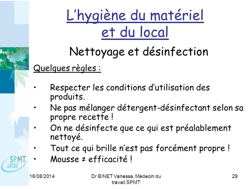 16/08/2014Dr BINET Vanessa, Médecin du travail SPMT 29 L'hygiène du matériel et du local Nettoyage et désinfection Quelques règles : Respecter les conditions d'utilisation des produits.