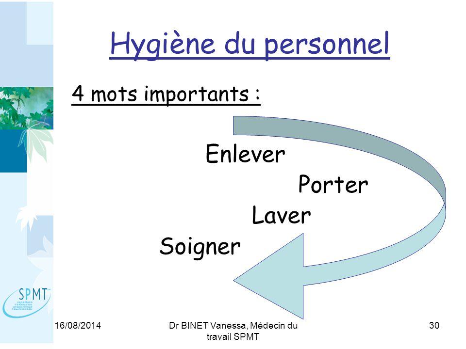 16/08/2014Dr BINET Vanessa, Médecin du travail SPMT 30 Hygiène du personnel 4 mots importants : Enlever Porter Laver Soigner