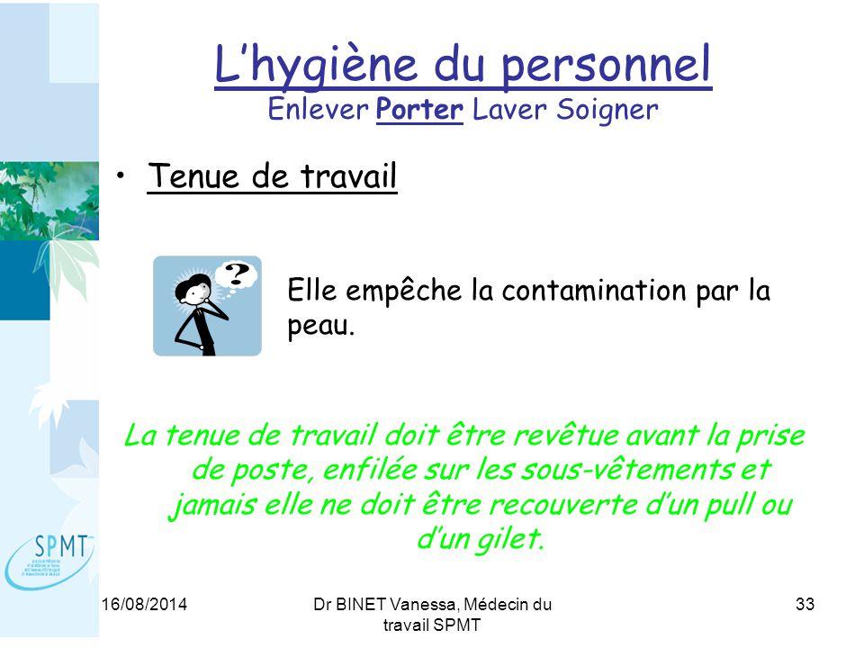 16/08/2014Dr BINET Vanessa, Médecin du travail SPMT 33 L'hygiène du personnel Enlever Porter Laver Soigner Tenue de travail Elle empêche la contamination par la peau.