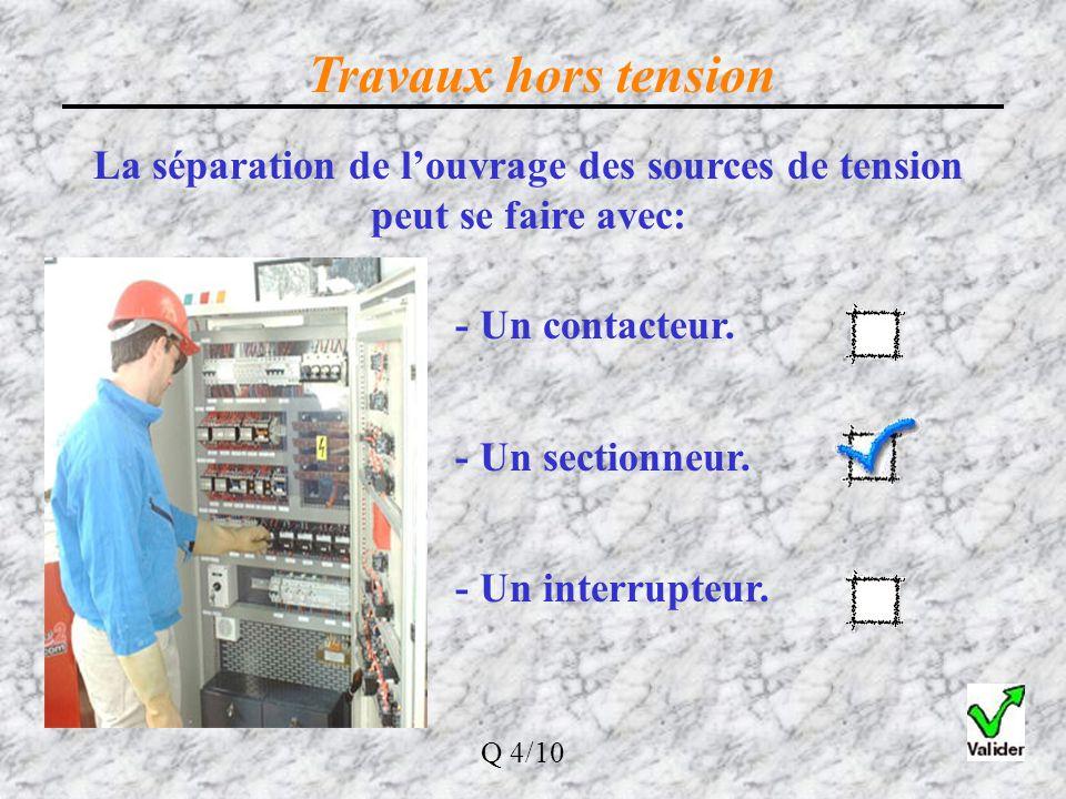 Travaux hors tension La séparation de l'ouvrage des sources de tension peut se faire avec: - Un contacteur. - Un sectionneur. - Un interrupteur. Q 4/1