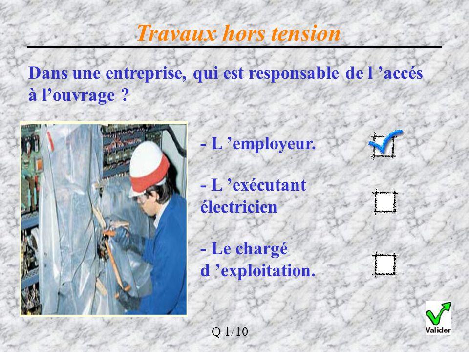 Dans une entreprise, qui est responsable de l 'accès à l'ouvrage ? - L 'employeur. - L 'exécutant électricien - Le chargé d 'exploitation. Q 1/10