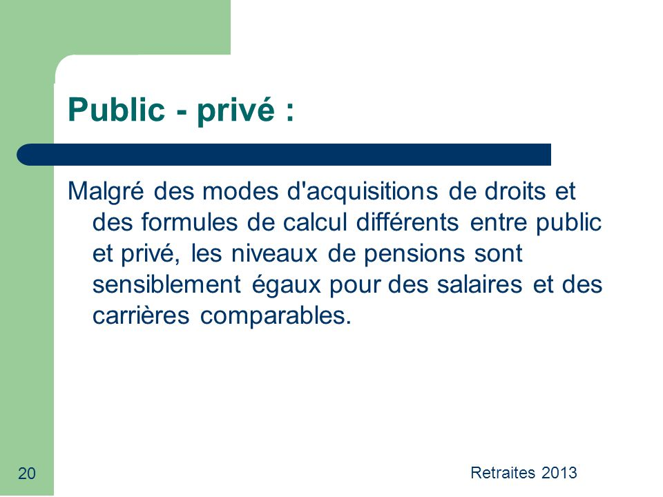 20 Public - privé : Malgré des modes d acquisitions de droits et des formules de calcul différents entre public et privé, les niveaux de pensions sont sensiblement égaux pour des salaires et des carrières comparables.