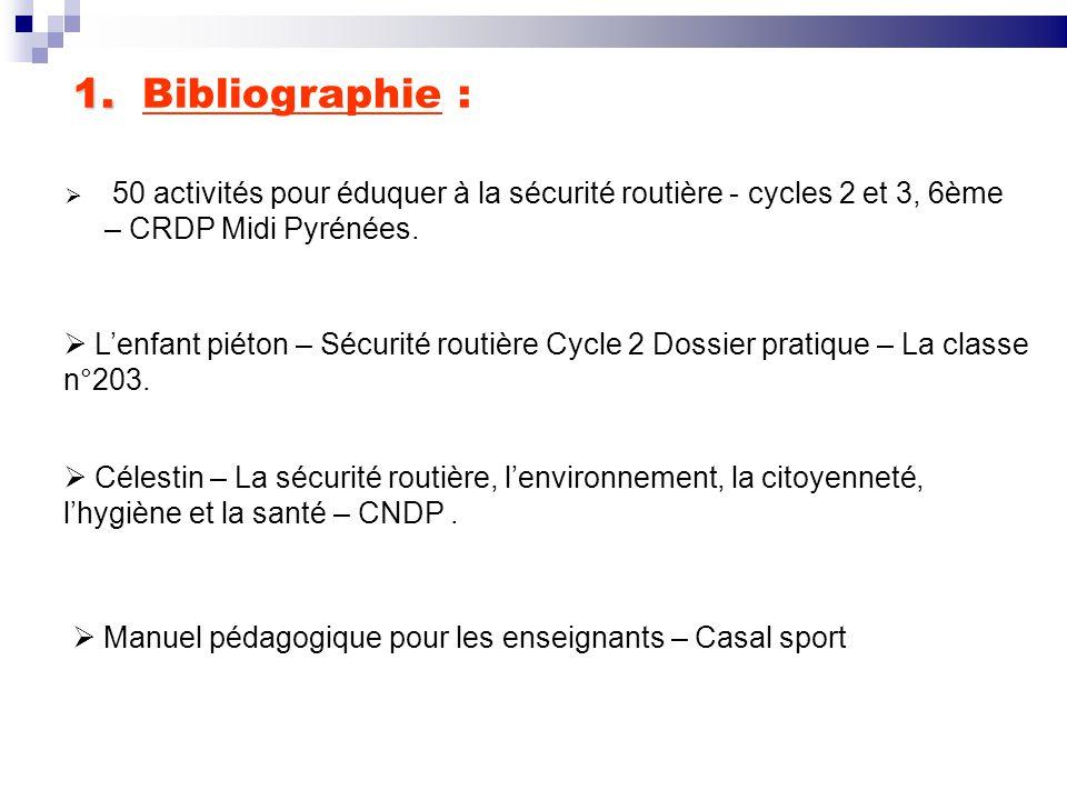 1. 1. Bibliographie :  50 activités pour éduquer à la sécurité routière - cycles 2 et 3, 6ème – CRDP Midi Pyrénées.  L'enfant piéton – Sécurité rout
