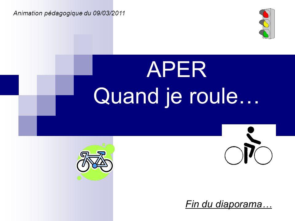 Fin du diaporama… Animation pédagogique du 09/03/2011 APER Quand je roule…
