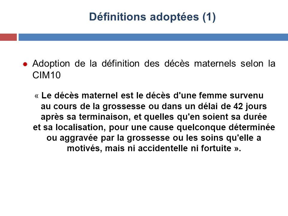 Définitions adoptées (1)  Adoption de la définition des décès maternels selon la CIM10 « Le décès maternel est le décès d'une femme survenu au cours