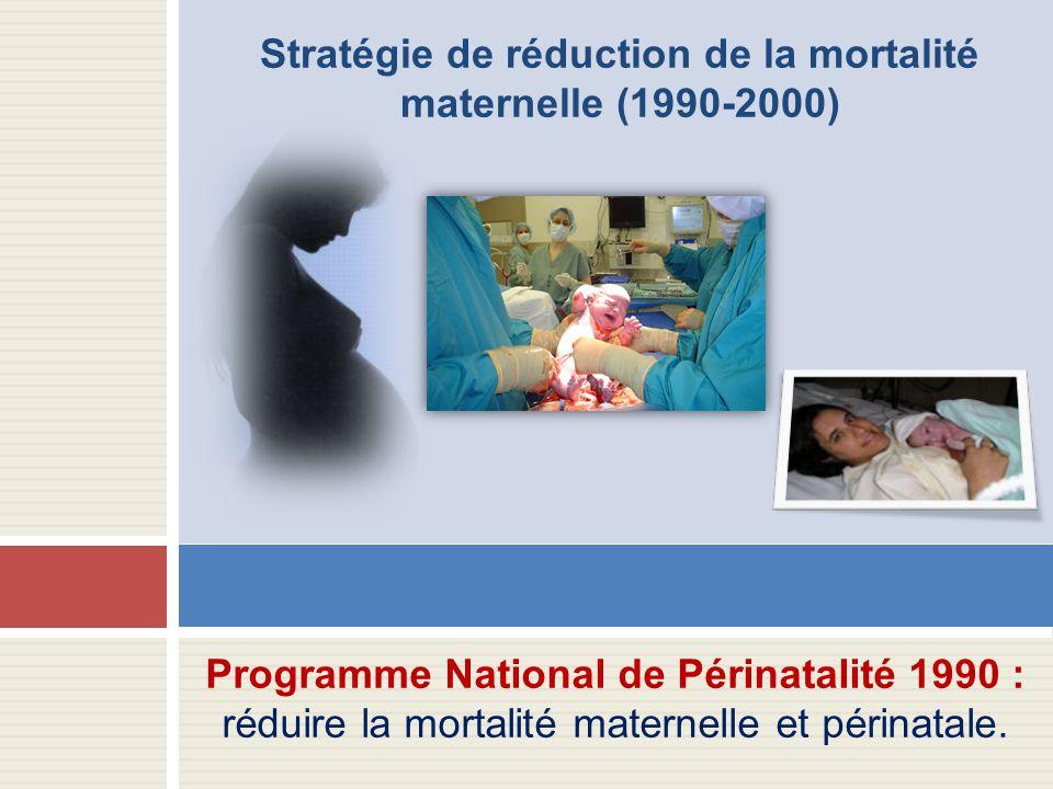 Stratégie de réduction de la mortalité maternelle (1990-2000) Programme National de Périnatalité 1990 : réduire la mortalité maternelle et périnatale.