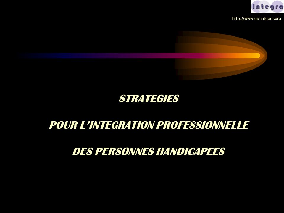 STRATEGIES POUR L'INTEGRATION PROFESSIONNELLE DES PERSONNES HANDICAPEES http://www.eu-integra.org