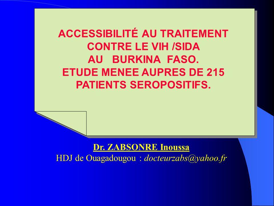 ACCESSIBILITÉ AU TRAITEMENT CONTRE LE VIH /SIDA AU BURKINA FASO. ETUDE MENEE AUPRES DE 215 PATIENTS SEROPOSITIFS. Dr. ZABSONRE Inoussa HDJ de Ouagadou