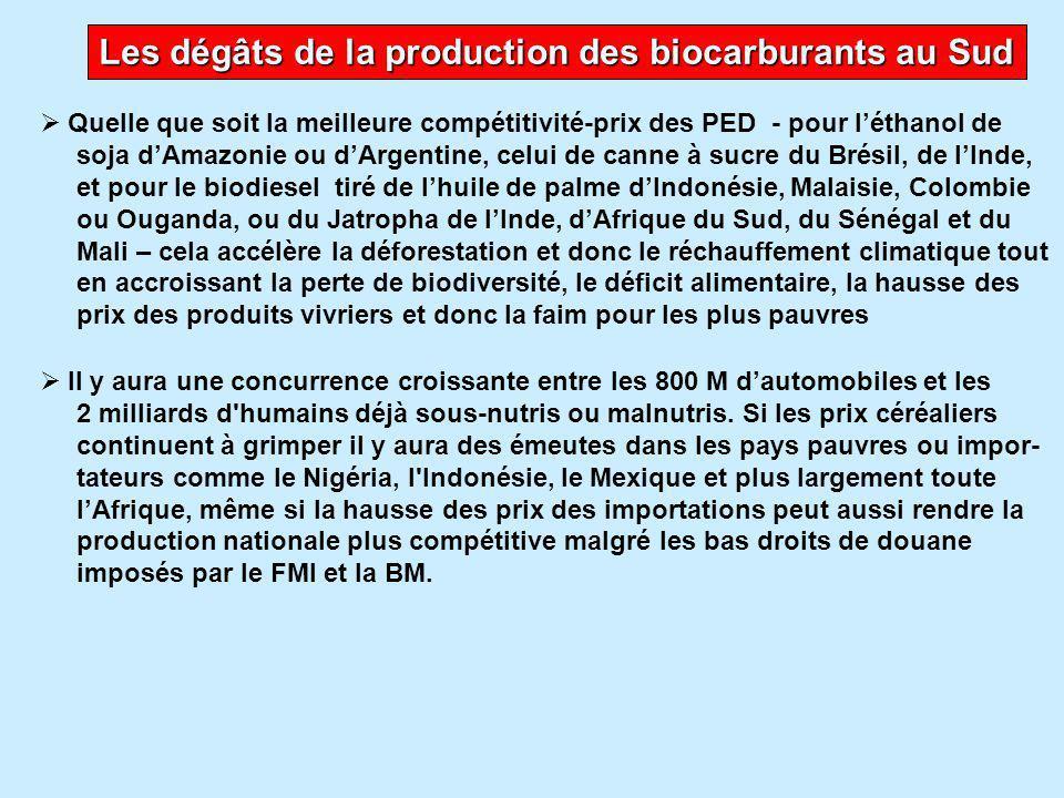 La production de biocarburants doit être soutenable et s'inscrire dans la souveraineté alimentaire sans dumping  La priorité pour l'UE et les USA est de refonder leurs politiques agricoles et l'Accord agricole de l'OMC sur la souveraineté alimentaire sans dumping camouflé sous des subventions internes  Ils devront ensuite adopter des comportements alimentaires moins riches en protéines animales ce qui sera aussi bénéfique pour lutter contre l'obésité et basés sur les productions nationales de saison  Si l'UE et les USA cessent leur dumping alimentaire massif, cela libérera des terres pour des agrocarburants mais à condition d'avoir un bilan environne- mental positif et sans subventions  Ils devront adopter des systèmes de production écologiques, avec un mini- mum d'intrants chimiques, autonomes pour la fertilisation et l'alimentation animale  Il faudra relocaliser les filières alimentaires, de la fourche à la fourchette, pour réduire les transports internes et internationaux et le besoin de trans- formation industrielle et de stockage au froid