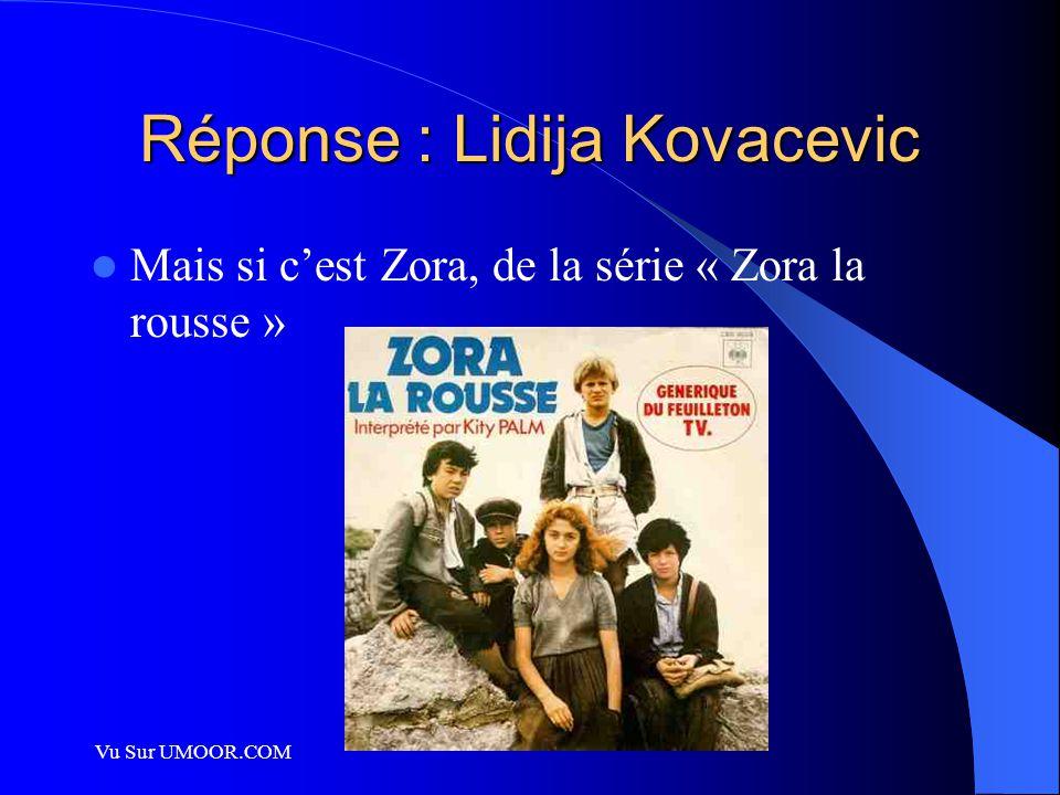 Vu Sur UMOOR.COM Réponse : Lidija Kovacevic Mais si c'est Zora, de la série « Zora la rousse »