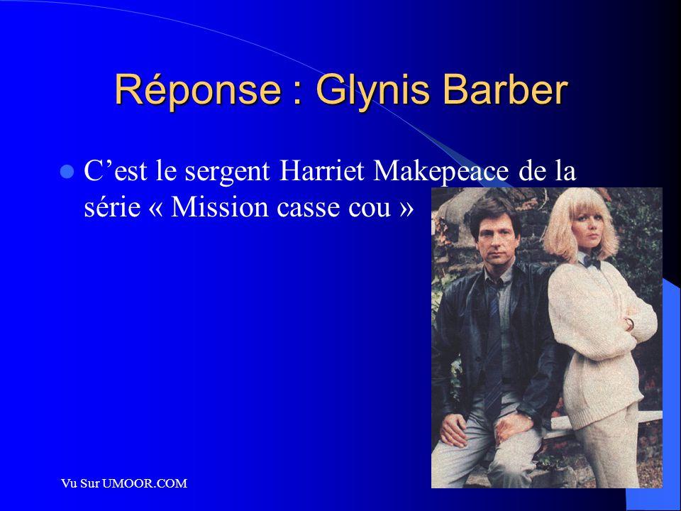 Vu Sur UMOOR.COM Réponse : Glynis Barber C'est le sergent Harriet Makepeace de la série « Mission casse cou »