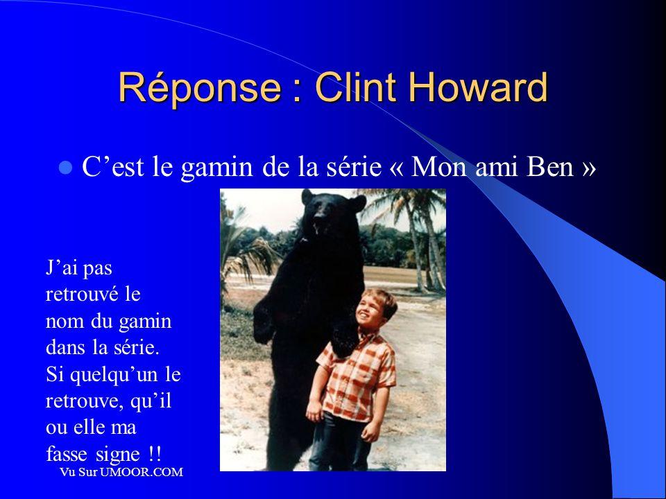 Vu Sur UMOOR.COM Réponse : Clint Howard C'est le gamin de la série « Mon ami Ben » J'ai pas retrouvé le nom du gamin dans la série. Si quelqu'un le re