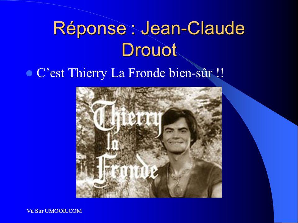 Vu Sur UMOOR.COM Réponse : Jean-Claude Drouot C'est Thierry La Fronde bien-sûr !!