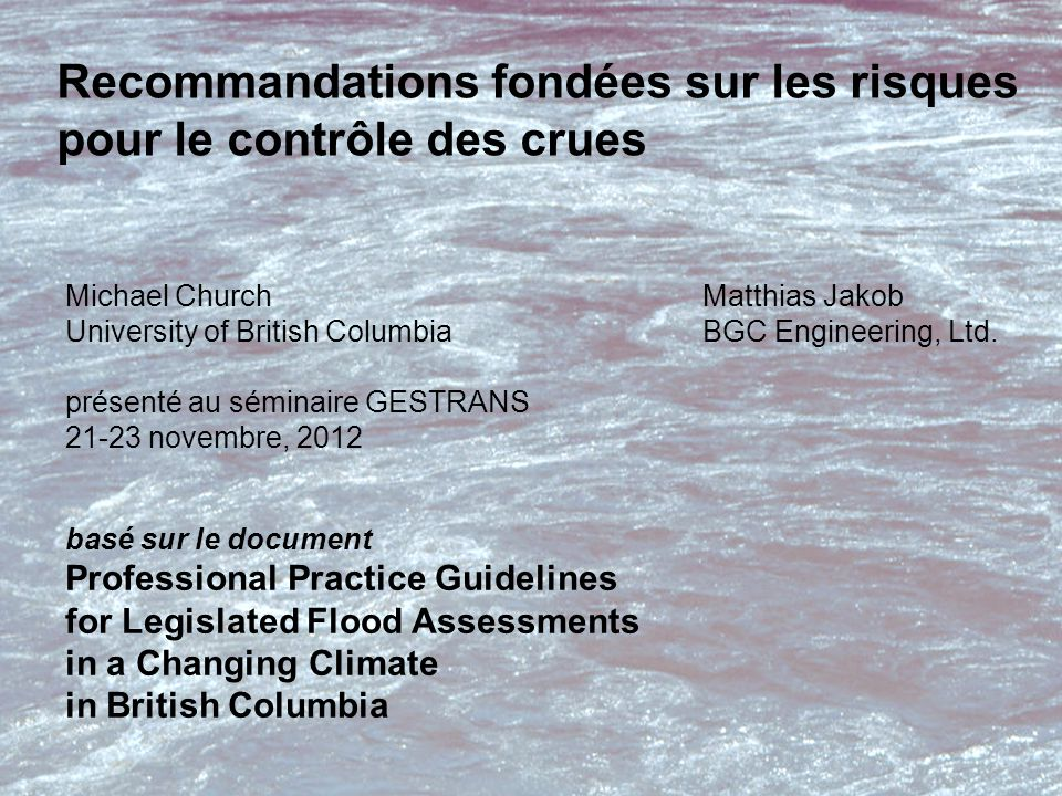 basé sur le document Professional Practice Guidelines for Legislated Flood Assessments in a Changing Climate in British Columbia Recommandations fondées sur les risques pour le contrôle des crues Michael ChurchMatthias Jakob University of British ColumbiaBGC Engineering, Ltd.
