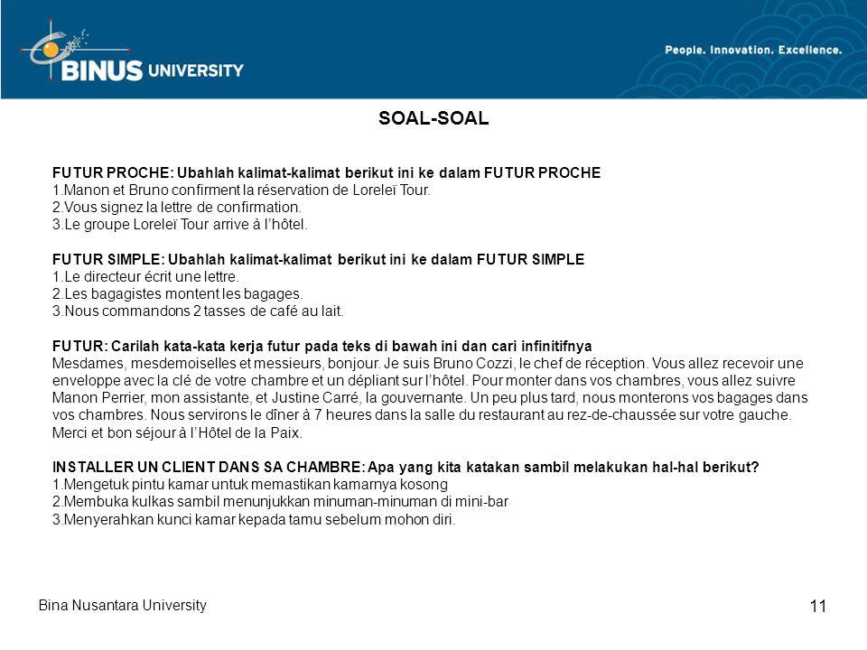 Bina Nusantara University 11 SOAL-SOAL FUTUR PROCHE: Ubahlah kalimat-kalimat berikut ini ke dalam FUTUR PROCHE 1.Manon et Bruno confirment la réservat