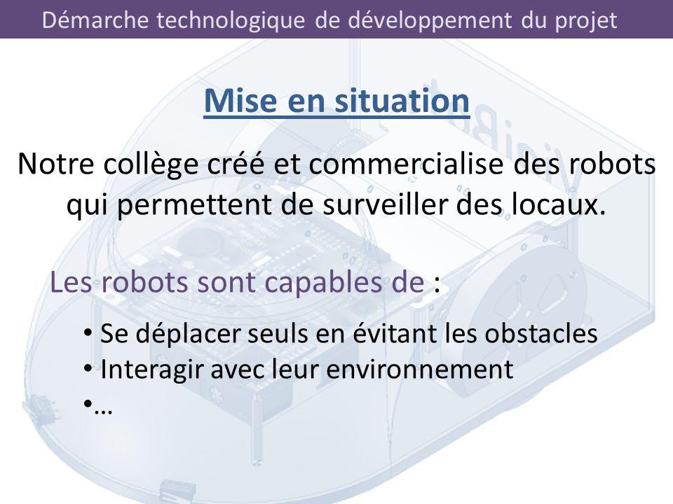 Démarche technologique de développement du projet Mise en situation Notre collège créé et commercialise des robots qui permettent de surveiller des lo