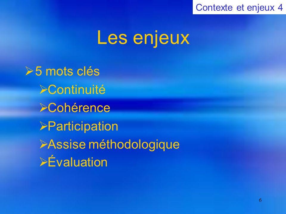 6 Les enjeux  5 mots clés  Continuité  Cohérence  Participation  Assise méthodologique  Évaluation Contexte et enjeux 4