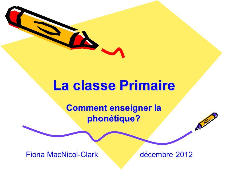 La classe Primaire Comment enseigner la phonétique? Fiona MacNicol-Clark décembre 2012
