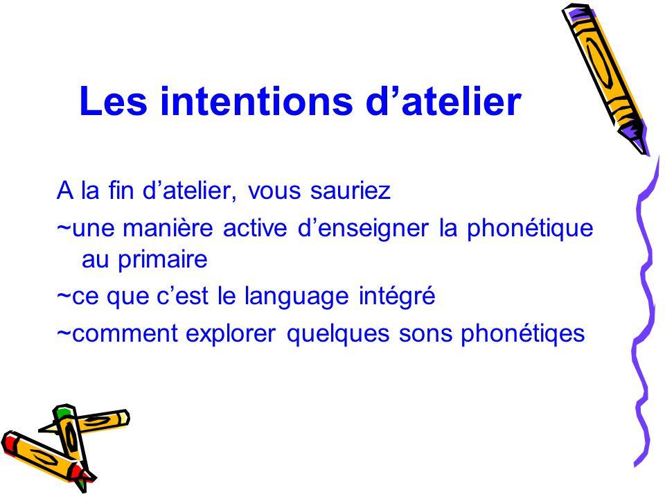 Les intentions d'atelier A la fin d'atelier, vous sauriez ~une manière active d'enseigner la phonétique au primaire ~ce que c'est le language intégré