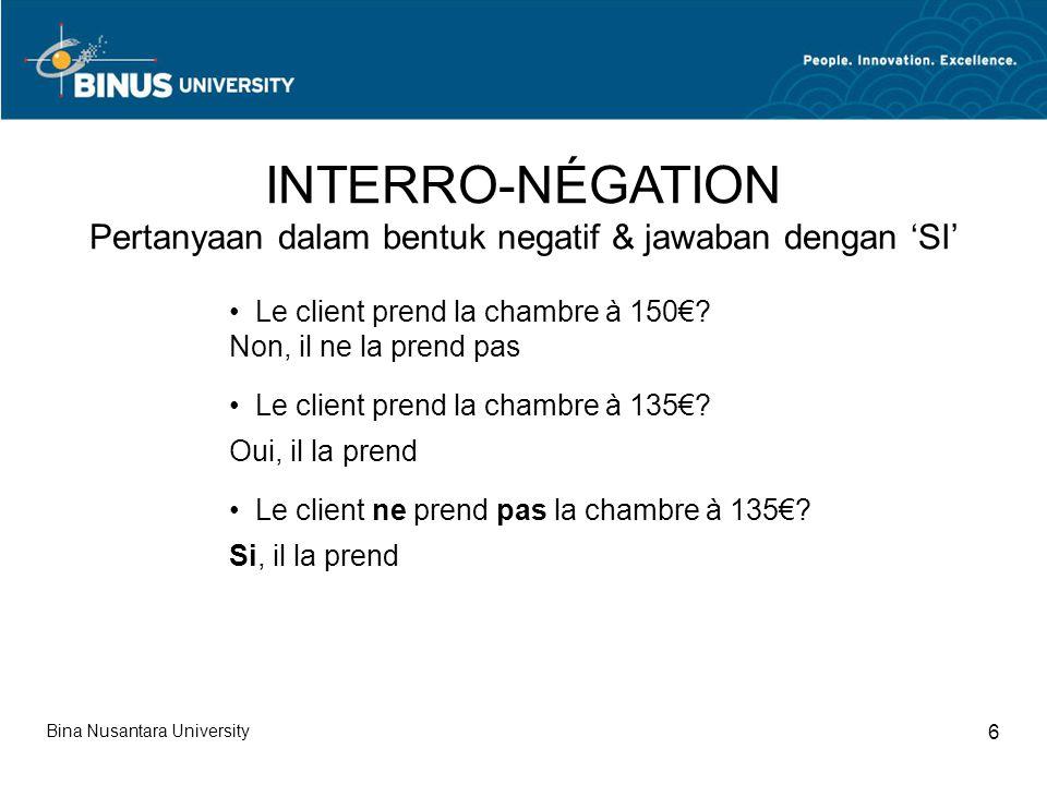 INTERRO-NÉGATION Pertanyaan dalam bentuk negatif & jawaban dengan 'SI' Bina Nusantara University 6 Le client prend la chambre à 150€? Non, il ne la pr