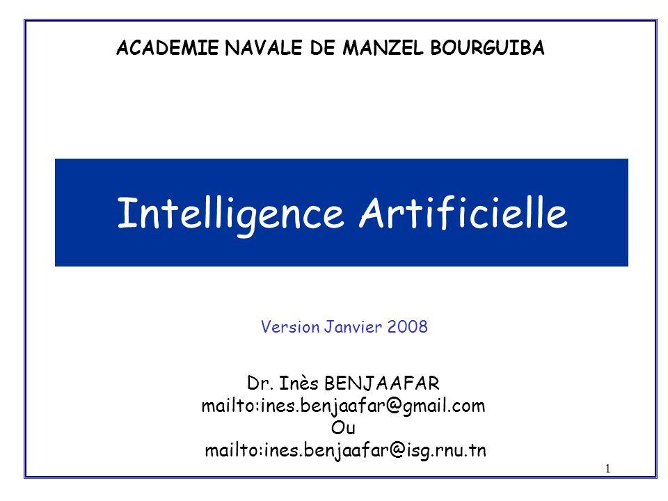 1 Intelligence Artificielle ACADEMIE NAVALE DE MANZEL BOURGUIBA Version Janvier 2008 Dr. Inès BENJAAFAR mailto:ines.benjaafar@gmail.com Ou mailto:ines
