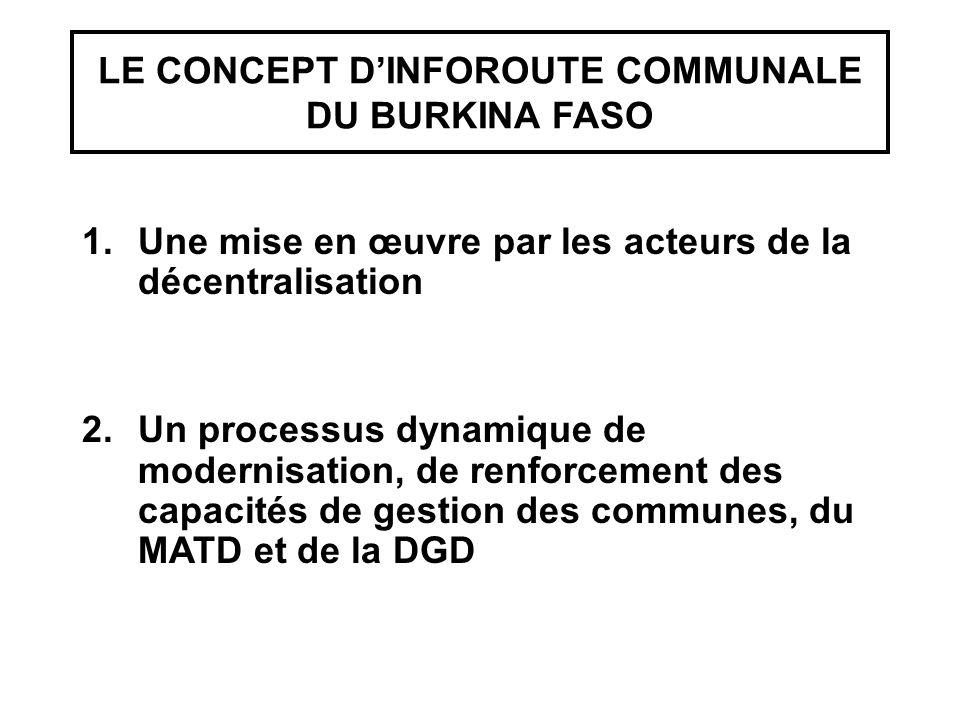 LE CONCEPT D'INFOROUTE COMMUNALE DU BURKINA FASO 1.Une mise en œuvre par les acteurs de la décentralisation 2.Un processus dynamique de modernisation, de renforcement des capacités de gestion des communes, du MATD et de la DGD