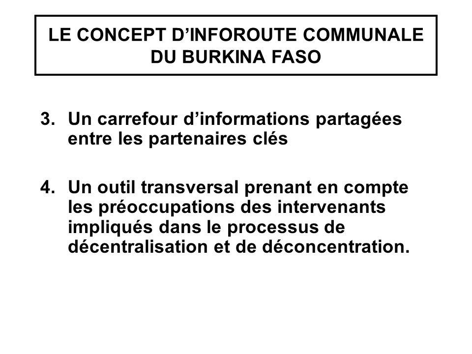 LE CONCEPT D'INFOROUTE COMMUNALE DU BURKINA FASO 3.Un carrefour d'informations partagées entre les partenaires clés 4.Un outil transversal prenant en compte les préoccupations des intervenants impliqués dans le processus de décentralisation et de déconcentration.