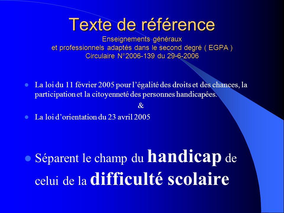 Texte de référence Enseignements généraux et professionnels adaptés dans le second degré ( EGPA ) Circulaire N°2006-139 du 29-6-2006 La loi du 11 févr