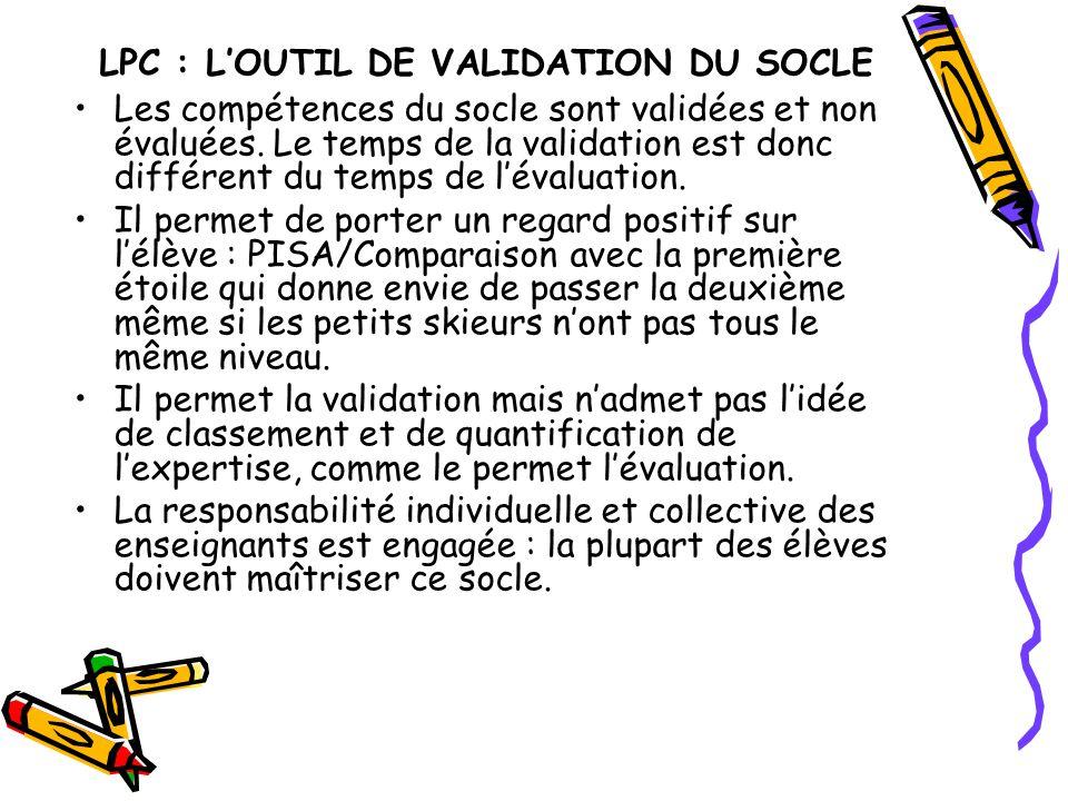 LPC : L'OUTIL DE VALIDATION DU SOCLE Les compétences du socle sont validées et non évaluées. Le temps de la validation est donc différent du temps de