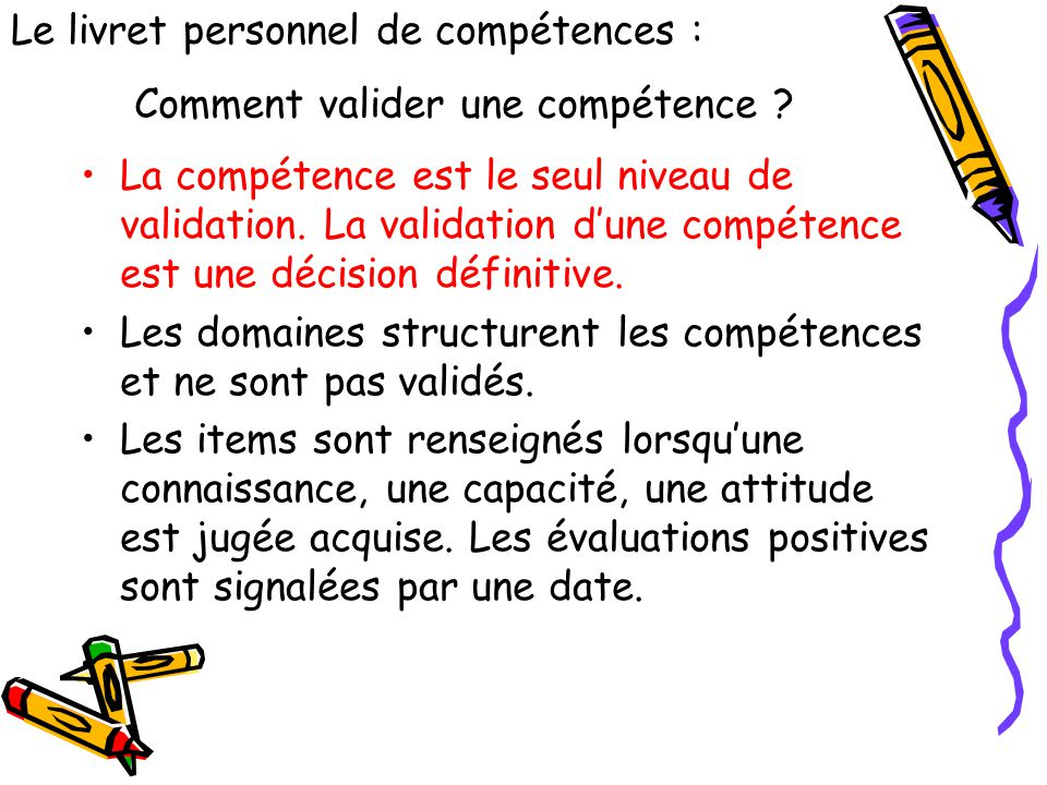 Comment valider une compétence ? La compétence est le seul niveau de validation. La validation d'une compétence est une décision définitive. Les domai