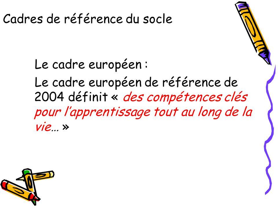 Cadres de référence du socle Le cadre européen : Le cadre européen de référence de 2004 définit « des compétences clés pour l'apprentissage tout au lo