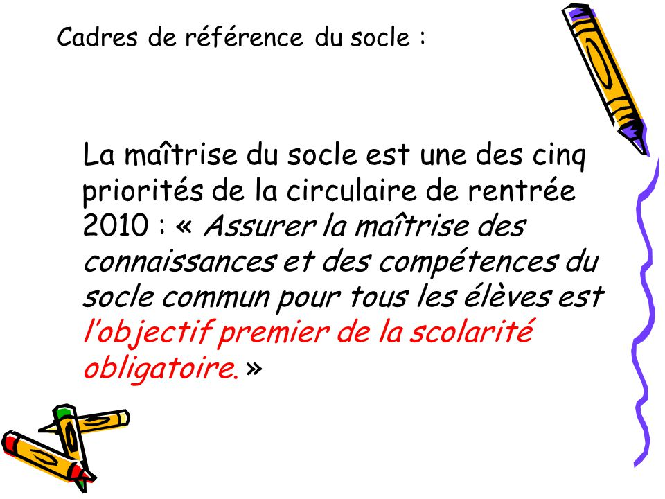 La maîtrise du socle est une des cinq priorités de la circulaire de rentrée 2010 : « Assurer la maîtrise des connaissances et des compétences du socle